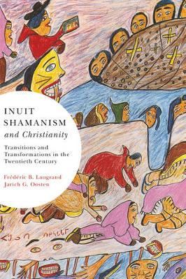 Inuit Shamanism and Christianity: Volume 58: Transitions and Transformations in the Twentieth Century - McGill-Queen's Native and Northern Series (Paperback)