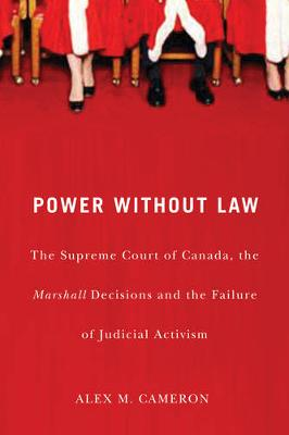 Power without Law: The Supreme Court of Canada, the Marshall Decisions and the Failure of Judicial Activism (Paperback)
