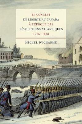 Le concept de liberte au Canada a l'epoque des Revolutions atlantiques (1776-1838) - Studies on the History of Quebec/Etudes d'histoire du Quebec (Hardback)