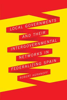Local Governments and Their Intergovernmental Networks in Federalizing Spain (Hardback)
