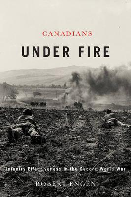 Canadians Under Fire: Infantry Effectiveness in the Second World War (Hardback)