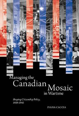 Managing the Canadian Mosaic in Wartime: Shaping Citizenship Policy, 1939-1945 (Hardback)
