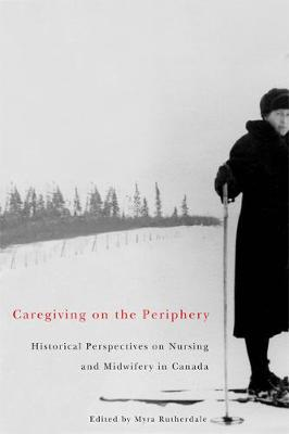 Caregiving on the Periphery: Historical Perspectives on Nursing and Midwifery in Canada - McGill-Queen's/Associated McGill-Queen's/Associated Medical Services Studies in the History of Medic (Hardback)
