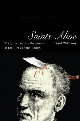 Saints Alive: Word, Image, and Enactment in the Lives of the Saints (Hardback)