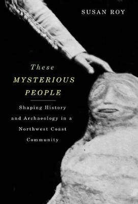 These Mysterious People: Shaping History and Archaeology in a Northwest Coast Community (Hardback)