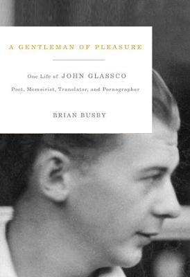 A Gentleman of Pleasure: One Life of John Glassco, Poet, Memoirist, Translator, and Pornographer (Hardback)