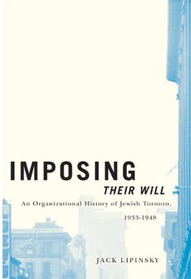 Imposing Their Will: An Organizational History of Jewish Toronto, 1933-1948 - McGill-Queen's Studies in Ethnic History (Hardback)