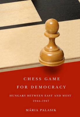 Chess Game for Democracy: Hungary between East and West, 1944-1947 (Hardback)