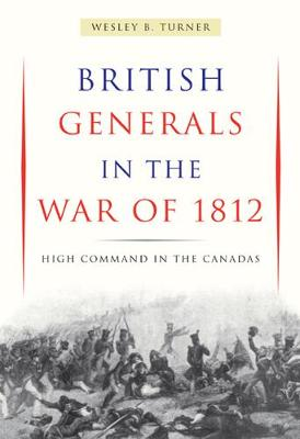 British Generals in the War of 1812: High Command in the Canadas (Paperback)