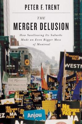 The Merger Delusion: How Swallowing Its Suburbs Made an Even Bigger Mess of Montreal (Hardback)