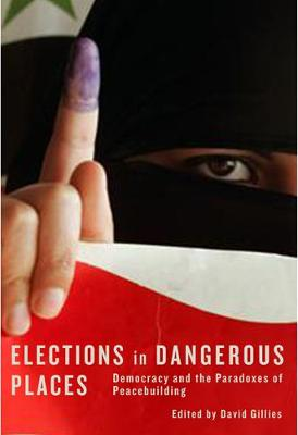 Elections in Dangerous Places: Democracy and the Paradoxes of Peacebuilding (Paperback)