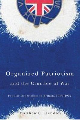 Organized Patriotism and the Crucible of War: Popular Imperialism in Britain, 1914-1932 (Hardback)