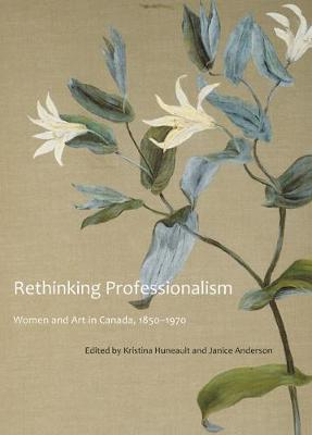 Rethinking Professionalism: Women and Art in Canada, 1850-1970 - McGill-Queen's/Beaverbrook Canadian Foundation Studies in Art History (Hardback)