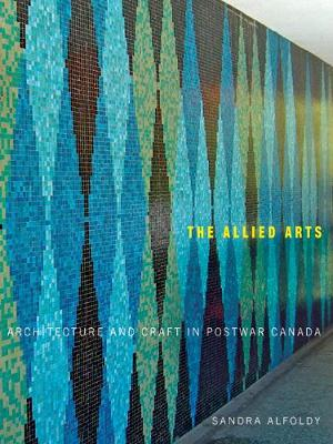 The Allied Arts: Architecture and Craft in Postwar Canada - McGill-Queen's/Beaverbrook Canadian Foundation Studies in Art History (Paperback)