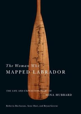 The Woman Who Mapped Labrador: The Life and Expedition Diary of Mina Hubbard (Paperback)