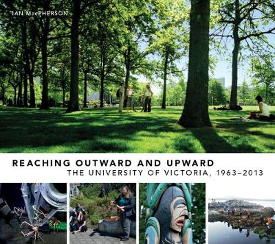 Reaching Outward and Upward: The University of Victoria, 1963-2013 (Hardback)