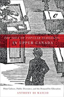 The Idea of Popular Schooling in Upper Canada: Print Culture, Public Discourse, and the Demand for Education (Hardback)