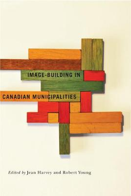 Image-building in Canadian Municipalities - Fields of Governance: Policy Making in Canadian Municipalities (Paperback)