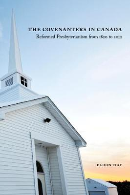 The Covenanters in Canada: Reformed Presbyterianism from 1820 to 2012 - NONE (Hardback)
