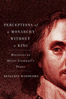 Perceptions of a Monarchy without a King: Reactions to Oliver Cromwell's Power (Hardback)