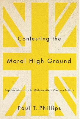 Contesting the Moral High Ground: Popular Moralists in Mid-Twentieth-Century Britain - NONE (Hardback)