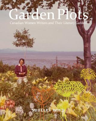 Garden Plots: Canadian Women Writers and Their Literary Gardens (Hardback)