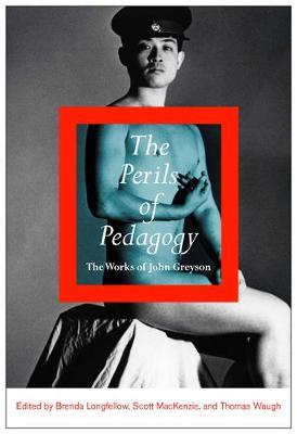 The Perils of Pedagogy: The Works of John Greyson (Hardback)