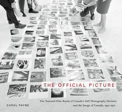 The Official Picture: The National Film Board of Canada's Still Photography Division and the Image of Canada, 1941-1971 - McGill-Queen's/Beaverbrook Canadian Foundation Studies in Art History (Hardback)
