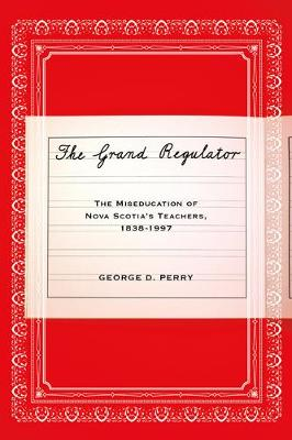 The Grand Regulator: The Miseducation of Nova Scotia's Teachers, 1838-1997 (Hardback)