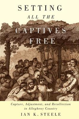 Setting All the Captives Free: Capture, Adjustment, and Recollection in Allegheny Country - McGill-Queen's Native and Northern Series (Hardback)
