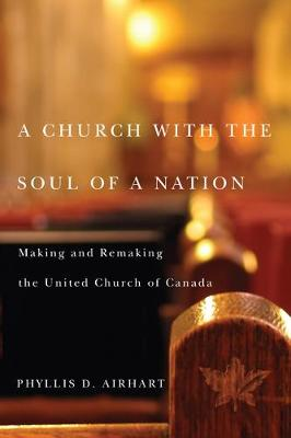 A Church with the Soul of a Nation: Making and Remaking the United Church of Canada - NONE (Hardback)