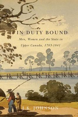 In Duty Bound: Men, Women, and the State in Upper Canada, 1783-1841 - Carleton Library Series (Paperback)