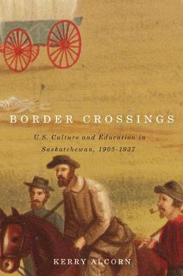 Border Crossings: US Culture and Education in Saskatchewan, 1905-1937 (Paperback)