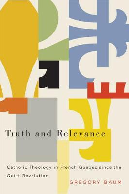 Truth and Relevance: Catholic Theology in French Quebec since the Quiet Revolution (Paperback)
