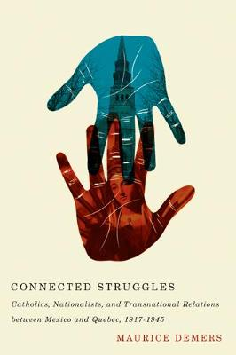 Connected Struggles: Catholics, Nationalists, and Transnational Relations between Mexico and Quebec, 1917-1945 (Hardback)