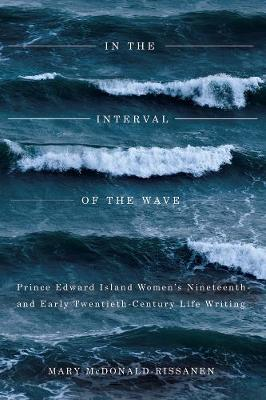 In the Interval of the Wave: Prince Edward Island Women's Nineteenth- and Early Twentieth-Century Life Writing (Paperback)