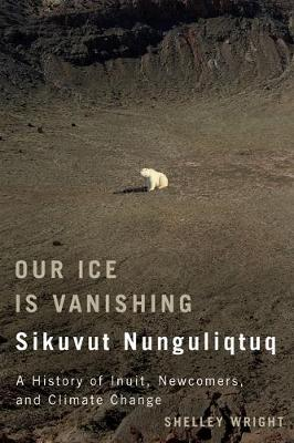 Our Ice Is Vanishing / Sikuvut Nunguliqtuq: A History of Inuit, Newcomers, and Climate Change - McGill-Queen's Native and Northern Series (Hardback)