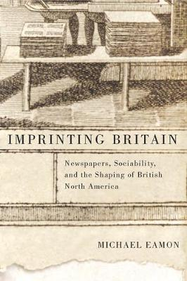 Imprinting Britain: Newspapers, Sociability, and the Shaping of British North America - NONE (Paperback)