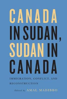Canada in Sudan, Sudan in Canada: Immigration, Conflict, and Reconstruction (Hardback)