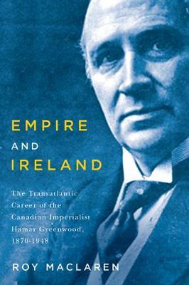 Empire and Ireland: The Transatlantic Career of the Canadian Imperialist Hamar Greenwood, 1870-1948 (Hardback)