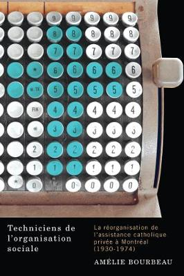 Techniciens de l'organisation sociale: La reorganisation de l'assistance catholique privee a Montreal (1930-1974) (Paperback)