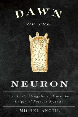 Dawn of the Neuron: The Early Struggles to Trace the Origin of Nervous Systems (Hardback)
