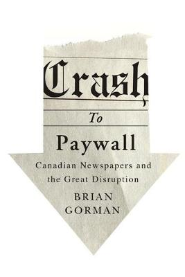 Crash to Paywall: Canadian Newspapers and the Great Disruption (Hardback)