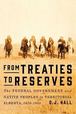 From Treaties to Reserves: The Federal Government and Native Peoples in Territorial Alberta, 1870-1905 (Hardback)