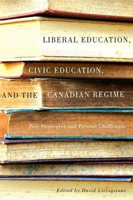 Liberal Education, Civic Education, and the Canadian Regime: Past Principles and Present Challenges (Hardback)