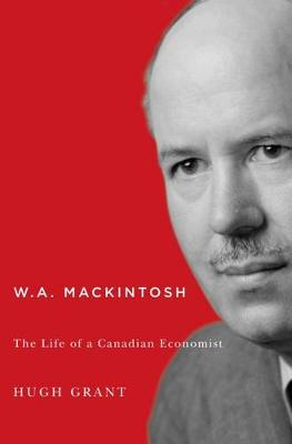 W.A. Mackintosh: The Life of a Canadian Economist - Carleton Library Series (Hardback)