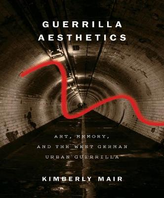 Guerrilla Aesthetics: Art, Memory, and the West German Urban Guerrilla (Hardback)