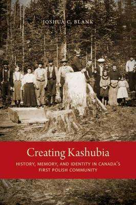 Creating Kashubia: History, Memory, and Identity in Canada's First Polish Community - McGill-Queen's Studies in Ethnic History (Paperback)