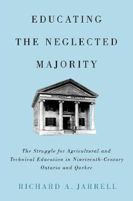 Educating the Neglected Majority: The Struggle for Agricultural and Technical Education in Nineteenth-Century Ontario and Quebec (Hardback)