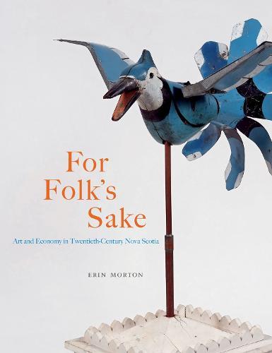For Folk's Sake: Art and Economy in Twentieth-Century Nova Scotia - McGill-Queen's/Beaverbrook Canadian Foundation Studies in Art History (Hardback)